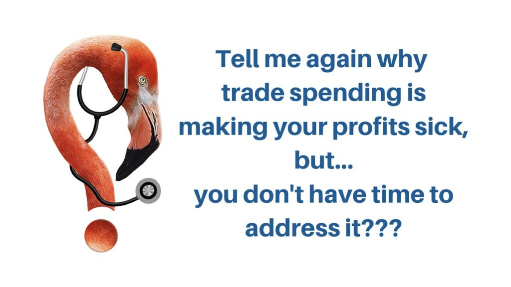 Tell Me again Why Trade Spending is Making Your Profits Sick, but... you don't have time to address it???